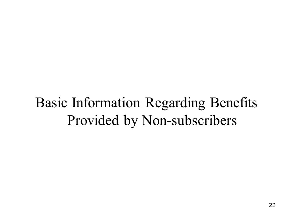 22 Basic Information Regarding Benefits Provided by Non-subscribers
