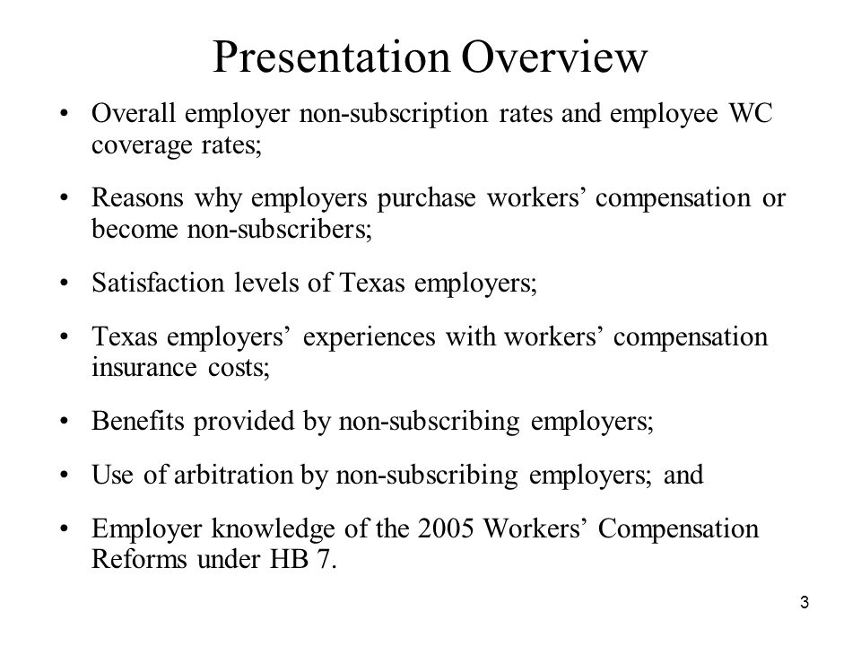 3 Presentation Overview Overall employer non-subscription rates and employee WC coverage rates; Reasons why employers purchase workers compensation or become non-subscribers; Satisfaction levels of Texas employers; Texas employers experiences with workers compensation insurance costs; Benefits provided by non-subscribing employers; Use of arbitration by non-subscribing employers; and Employer knowledge of the 2005 Workers Compensation Reforms under HB 7.