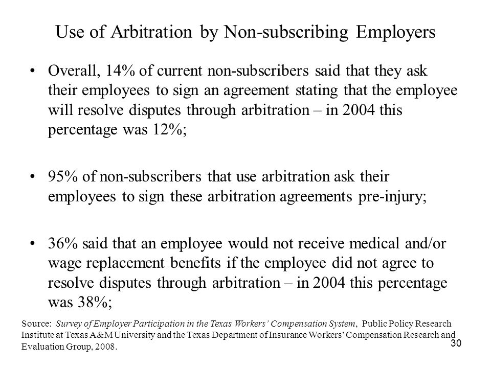30 Use of Arbitration by Non-subscribing Employers Overall, 14% of current non-subscribers said that they ask their employees to sign an agreement stating that the employee will resolve disputes through arbitration – in 2004 this percentage was 12%; 95% of non-subscribers that use arbitration ask their employees to sign these arbitration agreements pre-injury; 36% said that an employee would not receive medical and/or wage replacement benefits if the employee did not agree to resolve disputes through arbitration – in 2004 this percentage was 38%; Source: Survey of Employer Participation in the Texas Workers Compensation System, Public Policy Research Institute at Texas A&M University and the Texas Department of Insurance Workers Compensation Research and Evaluation Group, 2008.