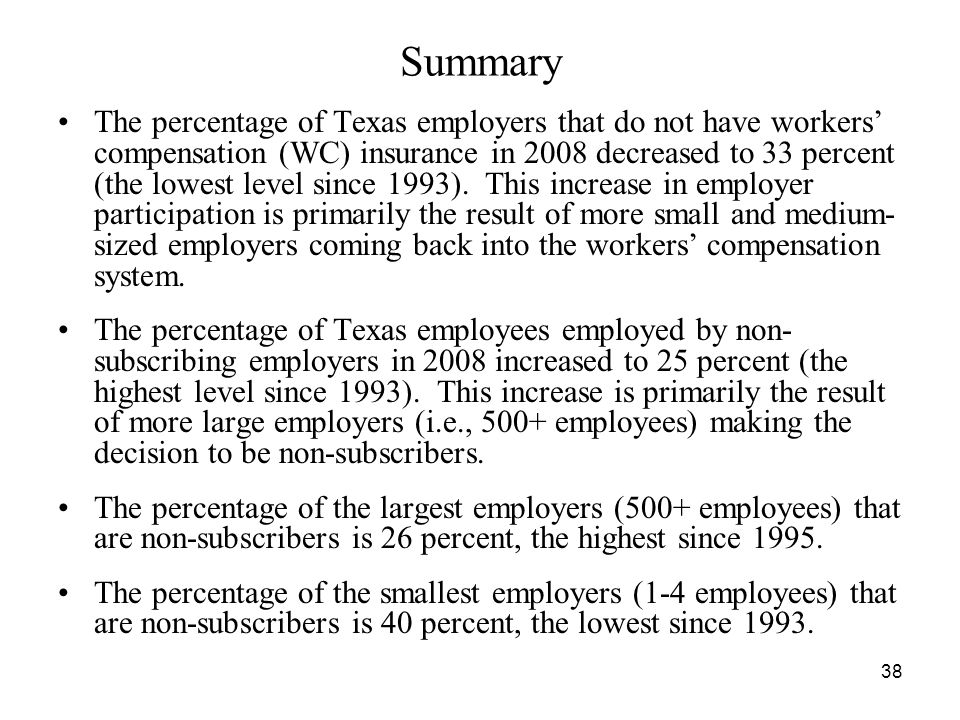 38 Summary The percentage of Texas employers that do not have workers compensation (WC) insurance in 2008 decreased to 33 percent (the lowest level since 1993).