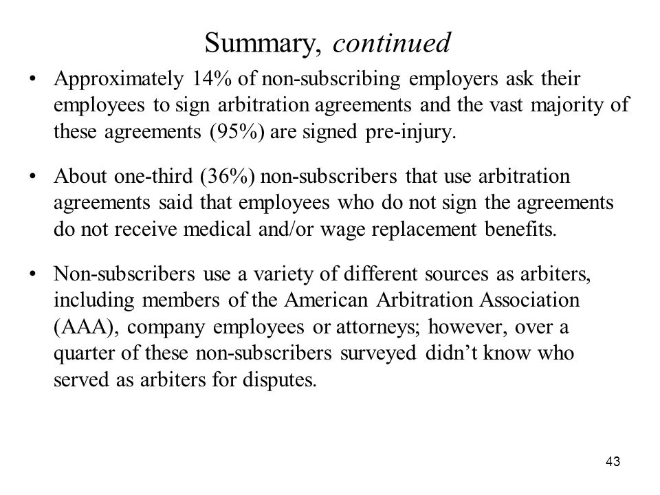 43 Summary, continued Approximately 14% of non-subscribing employers ask their employees to sign arbitration agreements and the vast majority of these agreements (95%) are signed pre-injury.