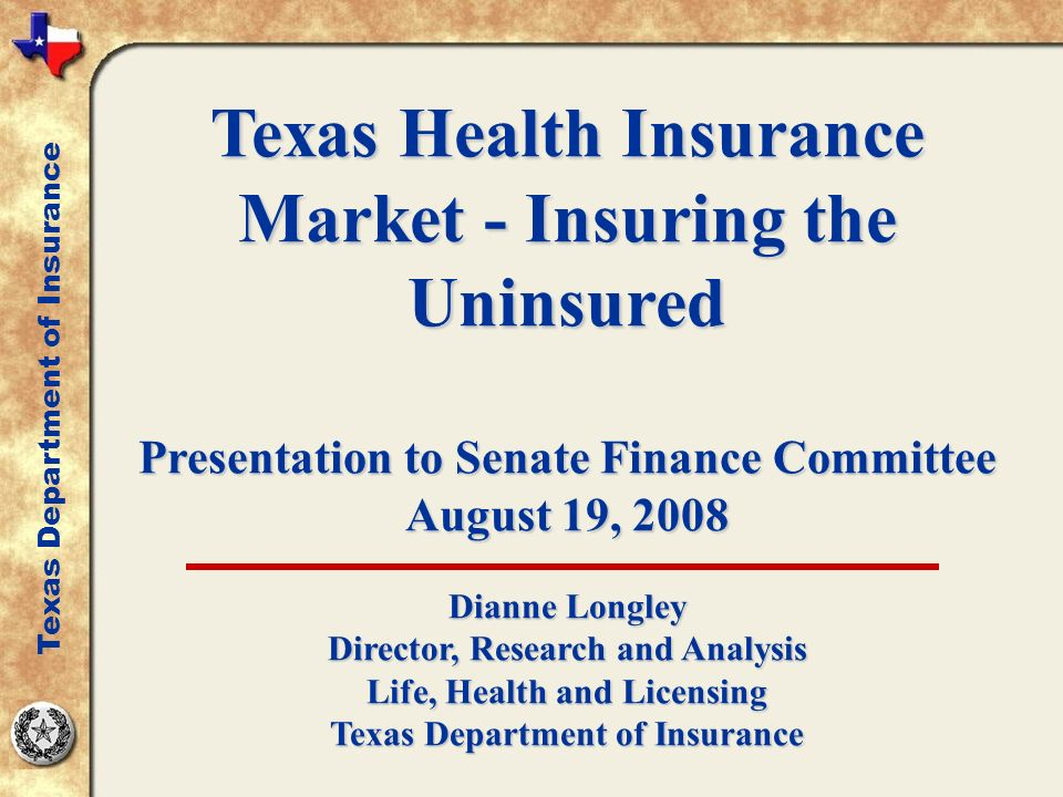 Texas Health Insurance Market - Insuring the Uninsured Presentation to Senate Finance Committee August 19, 2008 Dianne Longley Director, Research and Analysis Life, Health and Licensing Texas Department of Insurance