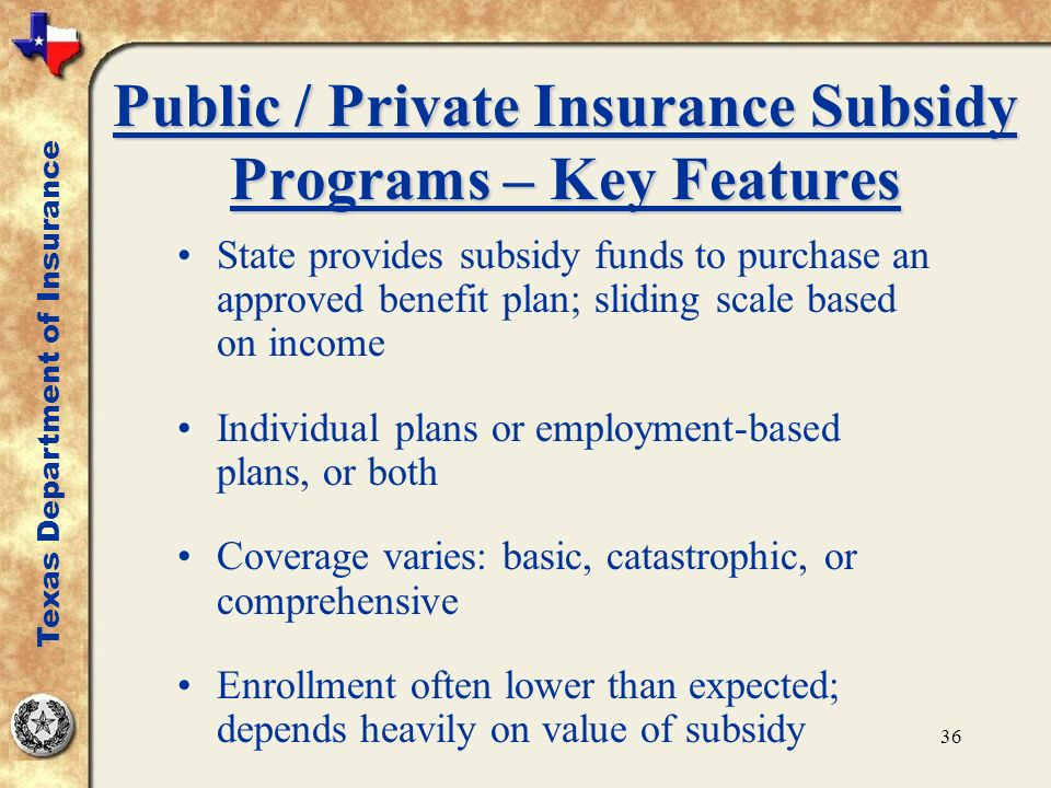 36 Public / Private Insurance Subsidy Programs – Key Features State provides subsidy funds to purchase an approved benefit plan; sliding scale based on income Individual plans or employment-based plans, or both Coverage varies: basic, catastrophic, or comprehensive Enrollment often lower than expected; depends heavily on value of subsidy Texas Department of Insurance