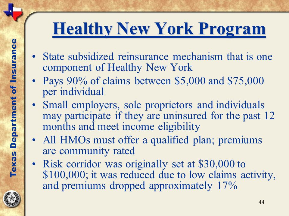 44 Healthy New York Program State subsidized reinsurance mechanism that is one component of Healthy New York Pays 90% of claims between $5,000 and $75,000 per individual Small employers, sole proprietors and individuals may participate if they are uninsured for the past 12 months and meet income eligibility All HMOs must offer a qualified plan; premiums are community rated Risk corridor was originally set at $30,000 to $100,000; it was reduced due to low claims activity, and premiums dropped approximately 17% Texas Department of Insurance