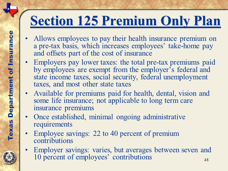 48 Section 125 Premium Only Plan Allows employees to pay their health insurance premium on a pre-tax basis, which increases employees take-home pay and offsets part of the cost of insurance Employers pay lower taxes: the total pre-tax premiums paid by employees are exempt from the employers federal and state income taxes, social security, federal unemployment taxes, and most other state taxes Available for premiums paid for health, dental, vision and some life insurance; not applicable to long term care insurance premiums Once established, minimal ongoing administrative requirements Employee savings: 22 to 40 percent of premium contributions Employer savings: varies, but averages between seven and 10 percent of employees contributions Texas Department of Insurance