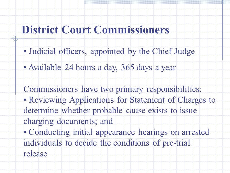Judicial officers, appointed by the Chief Judge Available 24 hours a day, 365 days a year Commissioners have two primary responsibilities: Reviewing A