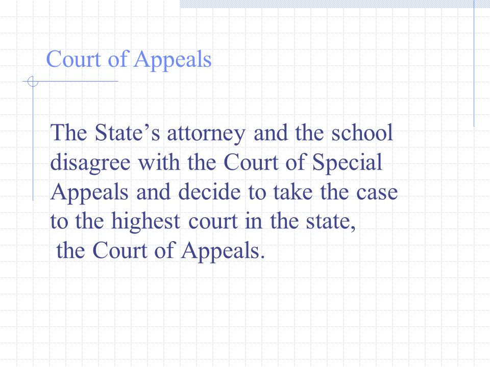 The States attorney and the school disagree with the Court of Special Appeals and decide to take the case to the highest court in the state, the Court of Appeals.