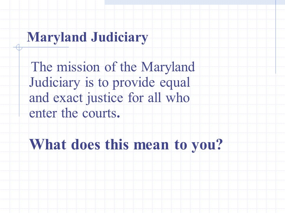 The mission of the Maryland Judiciary is to provide equal and exact justice for all who enter the courts.