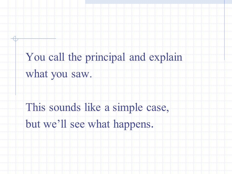 You call the principal and explain what you saw. This sounds like a simple case, but well see what happens.