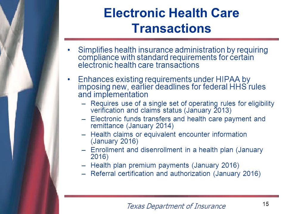 Texas Department of Insurance 15 Electronic Health Care Transactions Simplifies health insurance administration by requiring compliance with standard