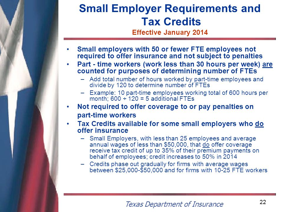 Texas Department of Insurance 22 Small Employer Requirements and Tax Credits Effective January 2014 Small employers with 50 or fewer FTE employees not