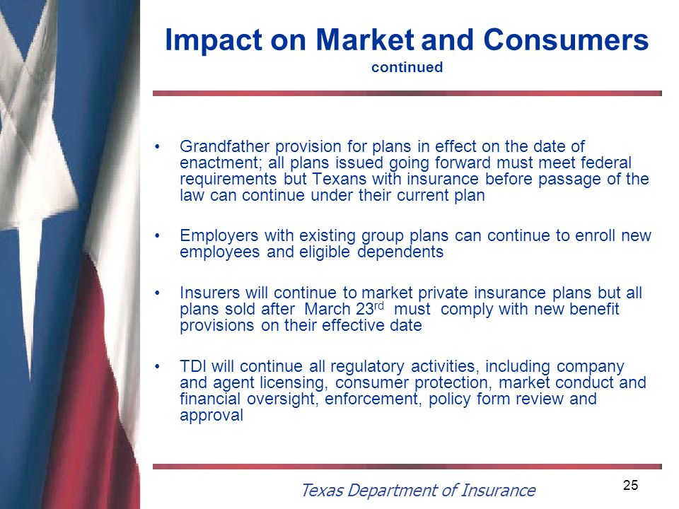 Texas Department of Insurance 25 Impact on Market and Consumers continued Grandfather provision for plans in effect on the date of enactment; all plan