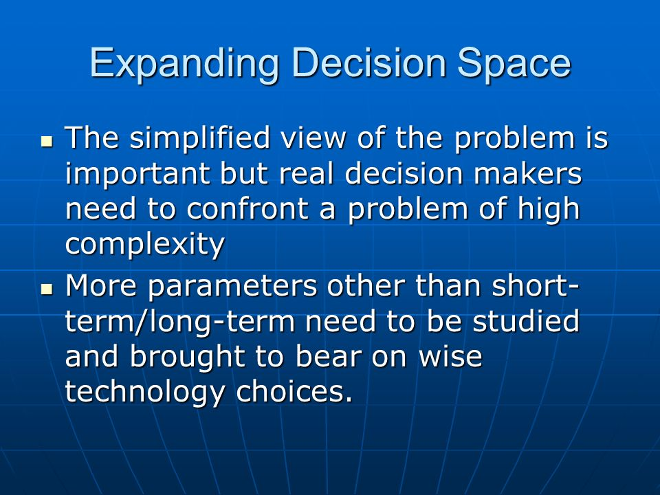 Expanding Decision Space The simplified view of the problem is important but real decision makers need to confront a problem of high complexity The simplified view of the problem is important but real decision makers need to confront a problem of high complexity More parameters other than short- term/long-term need to be studied and brought to bear on wise technology choices.