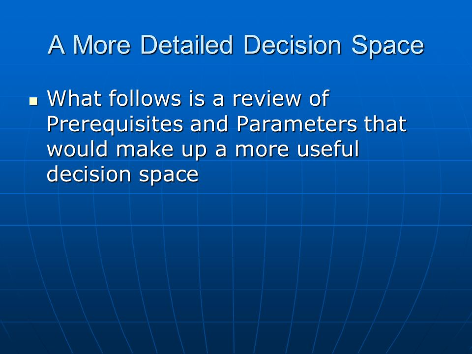 A More Detailed Decision Space What follows is a review of Prerequisites and Parameters that would make up a more useful decision space What follows is a review of Prerequisites and Parameters that would make up a more useful decision space