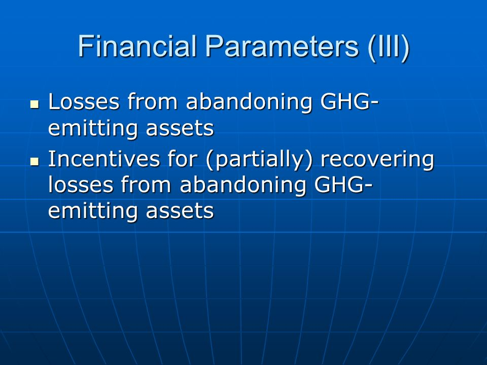 Financial Parameters (III) Losses from abandoning GHG- emitting assets Losses from abandoning GHG- emitting assets Incentives for (partially) recovering losses from abandoning GHG- emitting assets Incentives for (partially) recovering losses from abandoning GHG- emitting assets