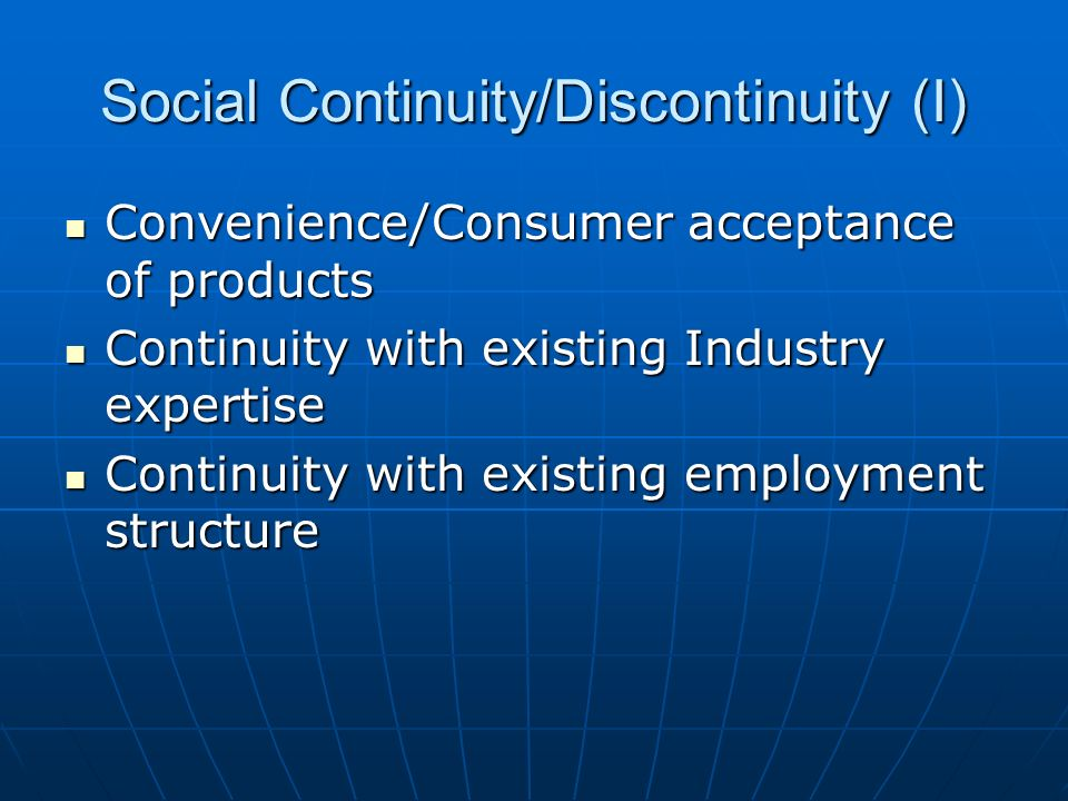 Social Continuity/Discontinuity (I) Convenience/Consumer acceptance of products Convenience/Consumer acceptance of products Continuity with existing Industry expertise Continuity with existing Industry expertise Continuity with existing employment structure Continuity with existing employment structure