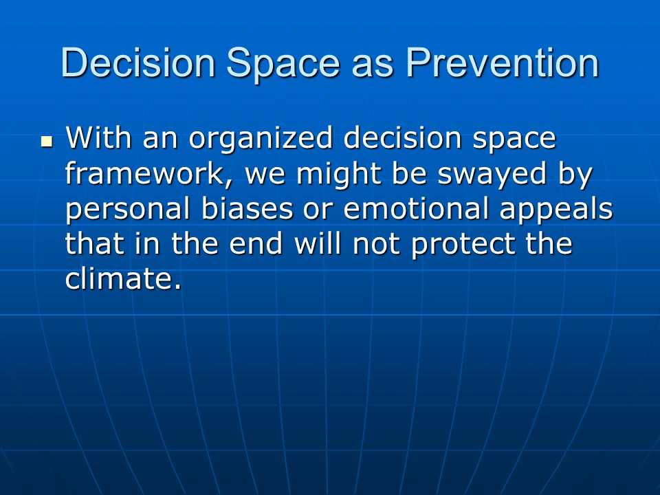 Decision Space as Prevention With an organized decision space framework, we might be swayed by personal biases or emotional appeals that in the end will not protect the climate.