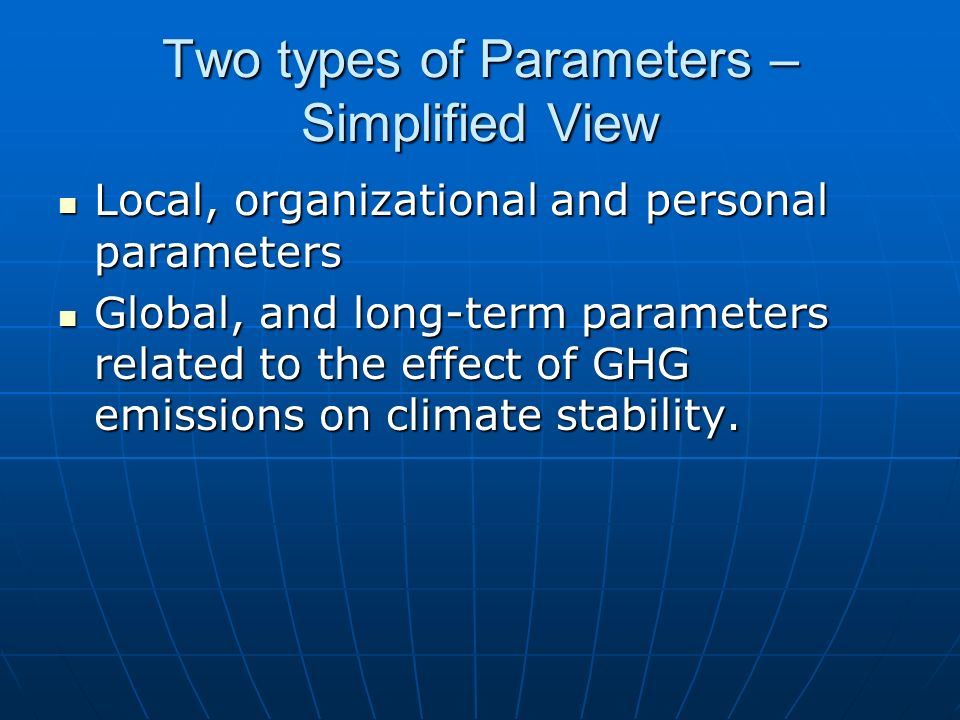 Two types of Parameters – Simplified View Local, organizational and personal parameters Local, organizational and personal parameters Global, and long-term parameters related to the effect of GHG emissions on climate stability.