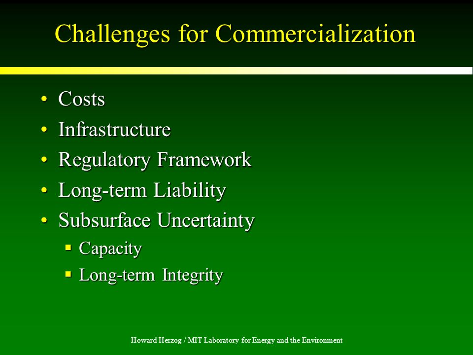 Howard Herzog / MIT Laboratory for Energy and the Environment Challenges for Commercialization CostsCosts InfrastructureInfrastructure Regulatory FrameworkRegulatory Framework Long-term LiabilityLong-term Liability Subsurface UncertaintySubsurface Uncertainty Capacity Capacity Long-term Integrity Long-term Integrity