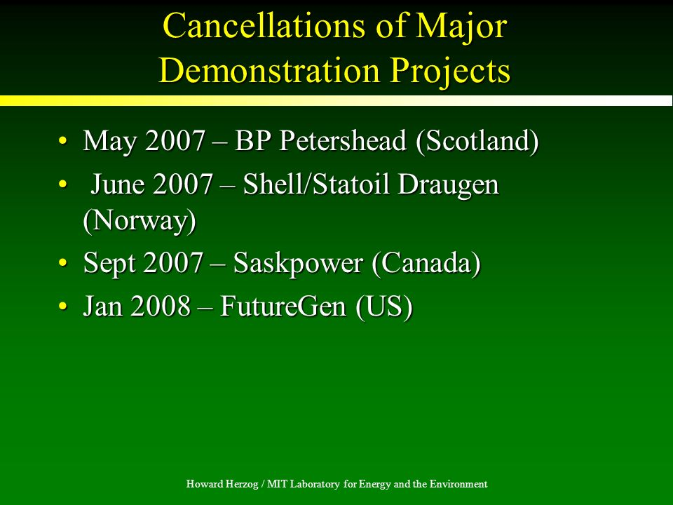 Howard Herzog / MIT Laboratory for Energy and the Environment Cancellations of Major Demonstration Projects May 2007 – BP Petershead (Scotland)May 2007 – BP Petershead (Scotland) June 2007 – Shell/Statoil Draugen (Norway) June 2007 – Shell/Statoil Draugen (Norway) Sept 2007 – Saskpower (Canada)Sept 2007 – Saskpower (Canada) Jan 2008 – FutureGen (US)Jan 2008 – FutureGen (US)