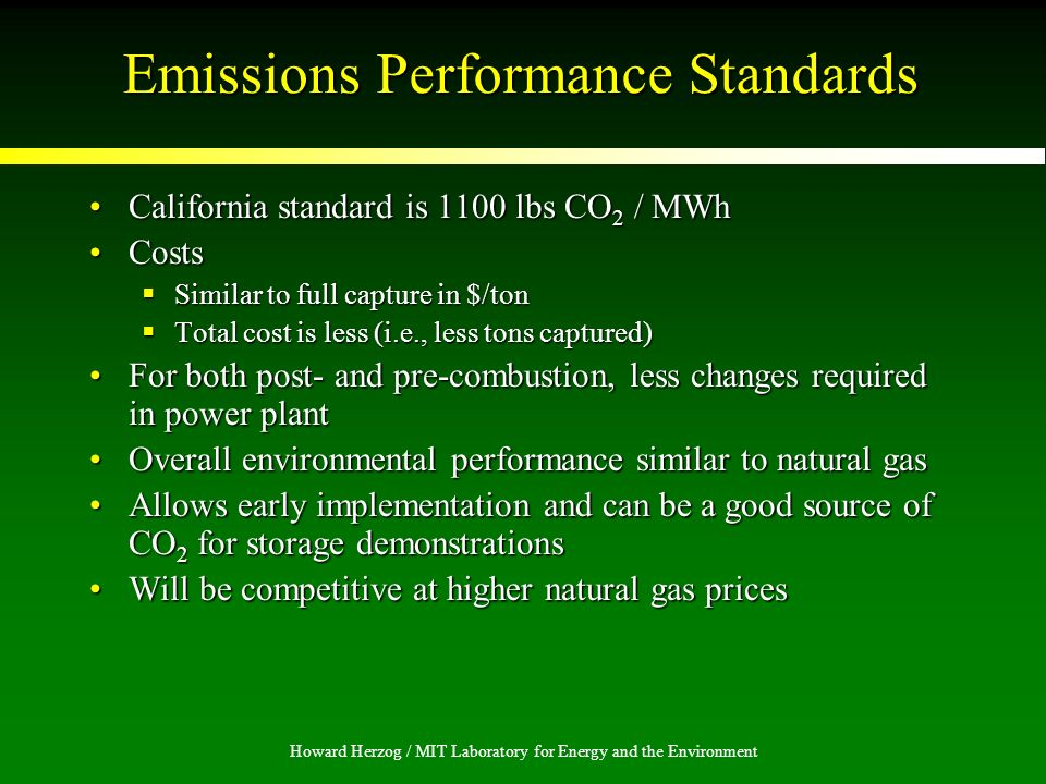 Howard Herzog / MIT Laboratory for Energy and the Environment Emissions Performance Standards California standard is 1100 lbs CO 2 / MWhCalifornia standard is 1100 lbs CO 2 / MWh CostsCosts Similar to full capture in $/ton Similar to full capture in $/ton Total cost is less (i.e., less tons captured) Total cost is less (i.e., less tons captured) For both post- and pre-combustion, less changes required in power plantFor both post- and pre-combustion, less changes required in power plant Overall environmental performance similar to natural gasOverall environmental performance similar to natural gas Allows early implementation and can be a good source of CO 2 for storage demonstrationsAllows early implementation and can be a good source of CO 2 for storage demonstrations Will be competitive at higher natural gas pricesWill be competitive at higher natural gas prices