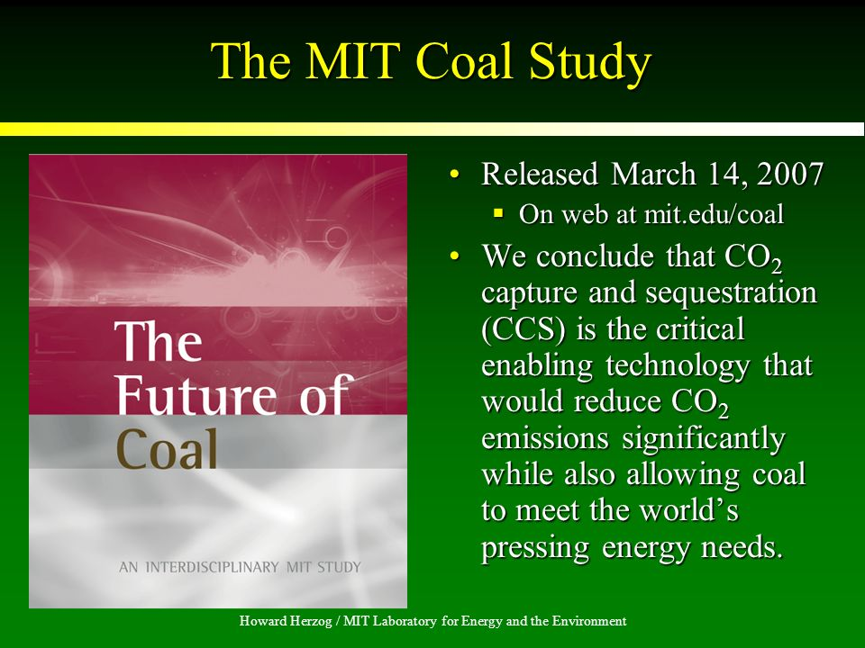 Howard Herzog / MIT Laboratory for Energy and the Environment The MIT Coal Study Released March 14, 2007 On web at mit.edu/coal We conclude that CO 2 capture and sequestration (CCS) is the critical enabling technology that would reduce CO 2 emissions significantly while also allowing coal to meet the worlds pressing energy needs.