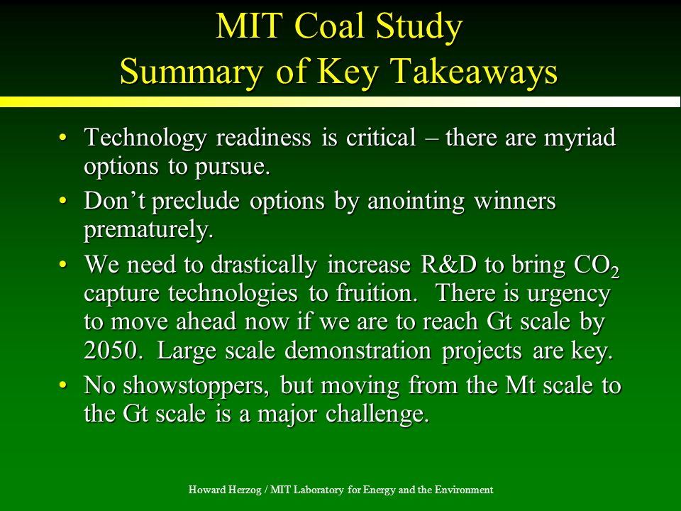 Howard Herzog / MIT Laboratory for Energy and the Environment MIT Coal Study Summary of Key Takeaways Technology readiness is critical – there are myriad options to pursue.Technology readiness is critical – there are myriad options to pursue.