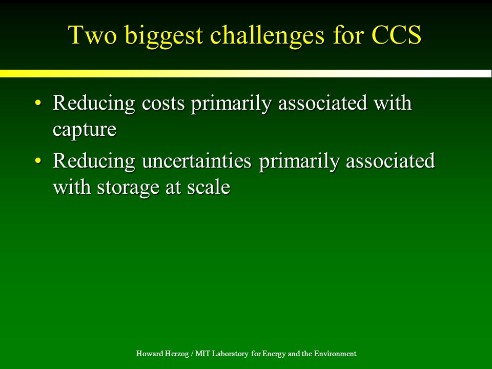 Howard Herzog / MIT Laboratory for Energy and the Environment Two biggest challenges for CCS Reducing costs primarily associated with captureReducing costs primarily associated with capture Reducing uncertainties primarily associated with storage at scaleReducing uncertainties primarily associated with storage at scale