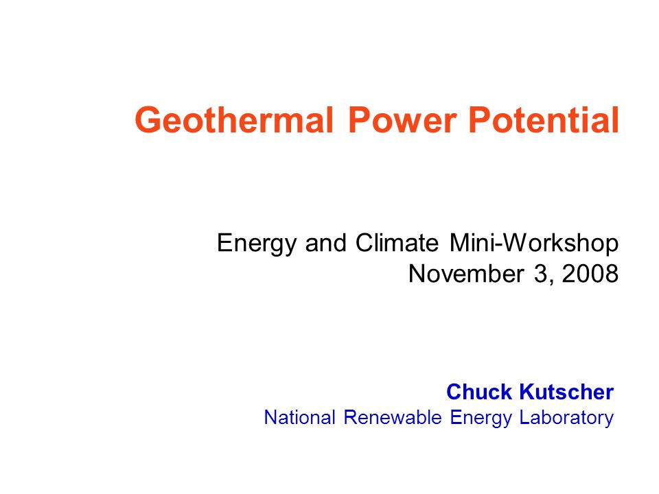 Chuck Kutscher National Renewable Energy Laboratory Geothermal Power Potential Energy and Climate Mini-Workshop November 3, 2008