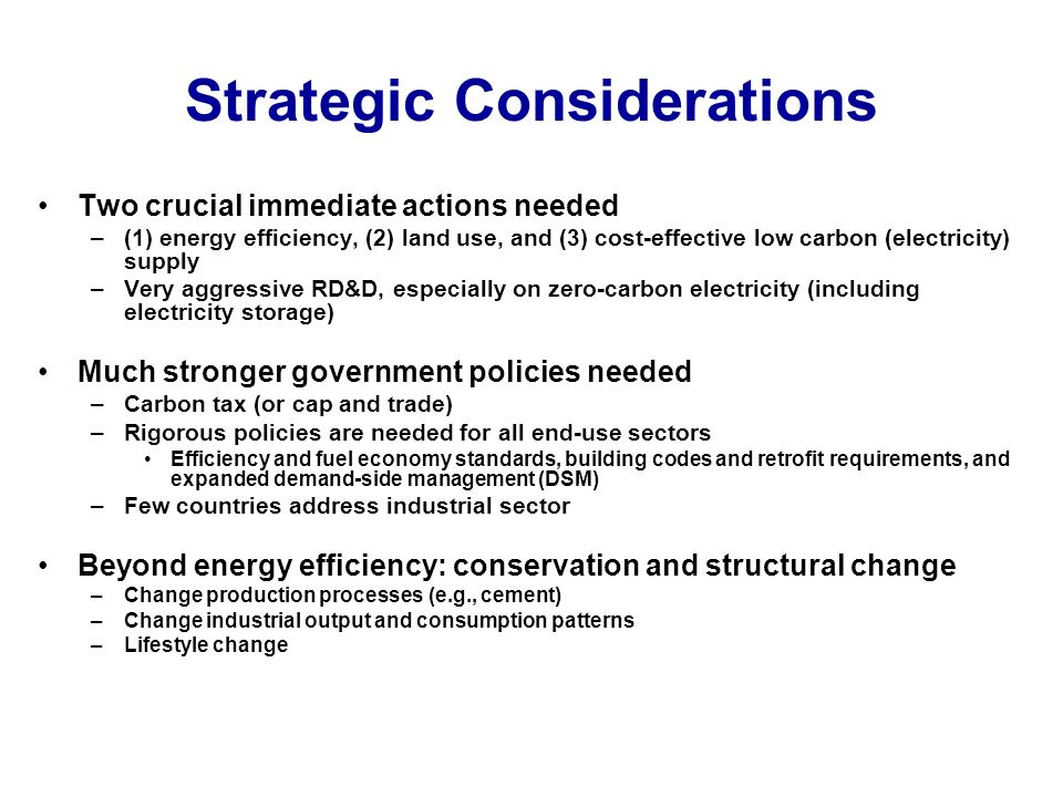Strategic Considerations Two crucial immediate actions needed –(1) energy efficiency, (2) land use, and (3) cost-effective low carbon (electricity) supply –Very aggressive RD&D, especially on zero-carbon electricity (including electricity storage) Much stronger government policies needed –Carbon tax (or cap and trade) –Rigorous policies are needed for all end-use sectors Efficiency and fuel economy standards, building codes and retrofit requirements, and expanded demand-side management (DSM) –Few countries address industrial sector Beyond energy efficiency: conservation and structural change –Change production processes (e.g., cement) –Change industrial output and consumption patterns –Lifestyle change