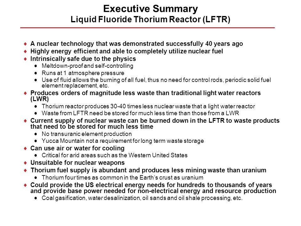 Executive Summary Liquid Fluoride Thorium Reactor (LFTR) A nuclear technology that was demonstrated successfully 40 years ago Highly energy efficient