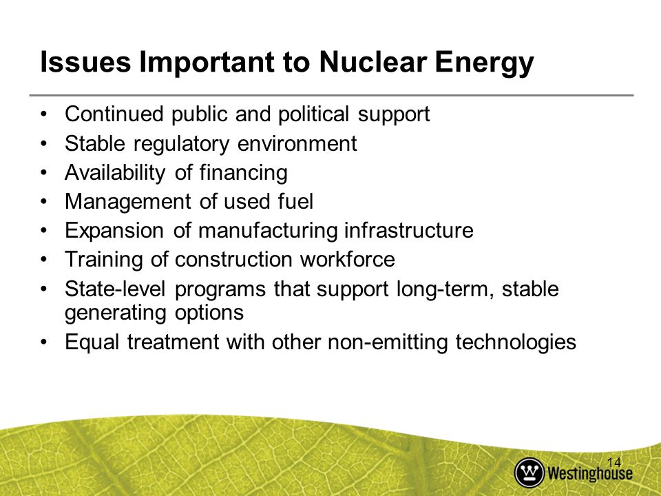 14 Issues Important to Nuclear Energy Continued public and political support Stable regulatory environment Availability of financing Management of use