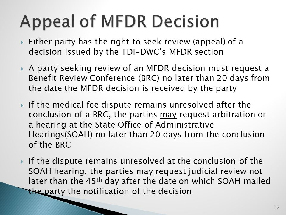 Either party has the right to seek review (appeal) of a decision issued by the TDI-DWCs MFDR section A party seeking review of an MFDR decision must request a Benefit Review Conference (BRC) no later than 20 days from the date the MFDR decision is received by the party If the medical fee dispute remains unresolved after the conclusion of a BRC, the parties may request arbitration or a hearing at the State Office of Administrative Hearings(SOAH) no later than 20 days from the conclusion of the BRC If the dispute remains unresolved at the conclusion of the SOAH hearing, the parties may request judicial review not later than the 45 th day after the date on which SOAH mailed the party the notification of the decision 22