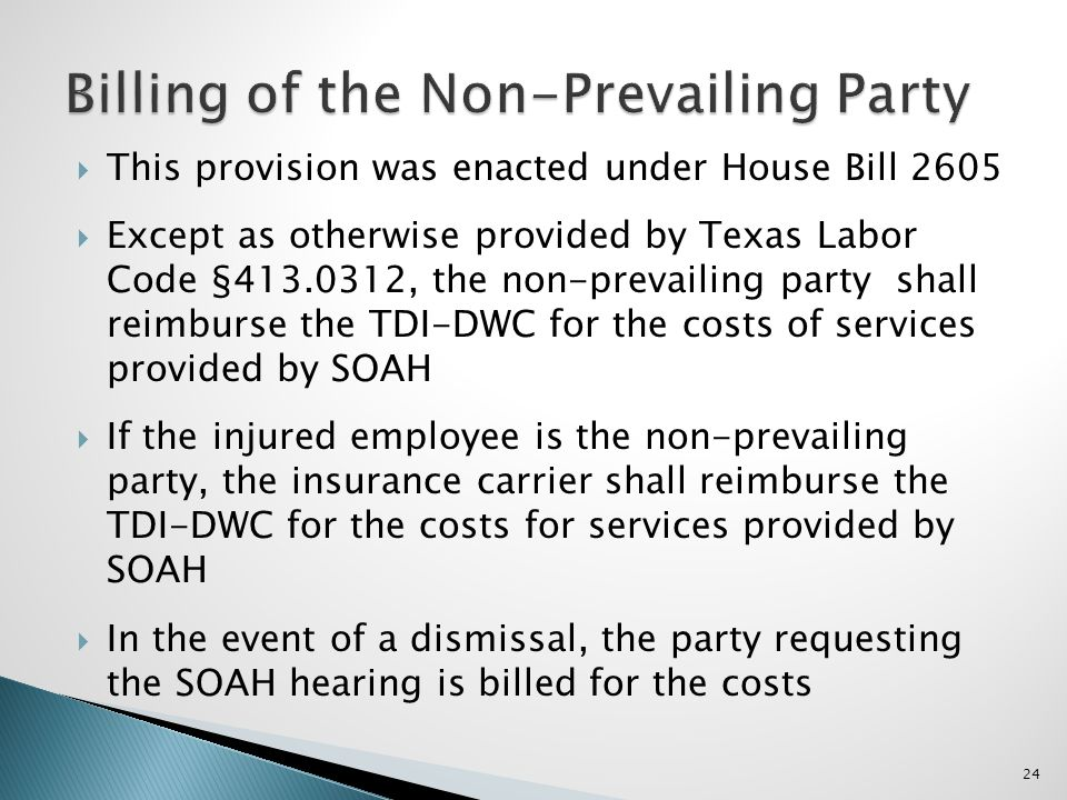 This provision was enacted under House Bill 2605 Except as otherwise provided by Texas Labor Code §413.0312, the non-prevailing party shall reimburse the TDI-DWC for the costs of services provided by SOAH If the injured employee is the non-prevailing party, the insurance carrier shall reimburse the TDI-DWC for the costs for services provided by SOAH In the event of a dismissal, the party requesting the SOAH hearing is billed for the costs 24