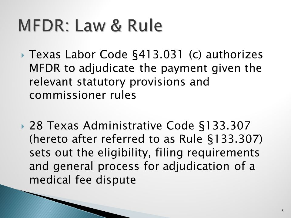 Texas Labor Code §413.031 (c) authorizes MFDR to adjudicate the payment given the relevant statutory provisions and commissioner rules 28 Texas Administrative Code §133.307 (hereto after referred to as Rule §133.307) sets out the eligibility, filing requirements and general process for adjudication of a medical fee dispute 5