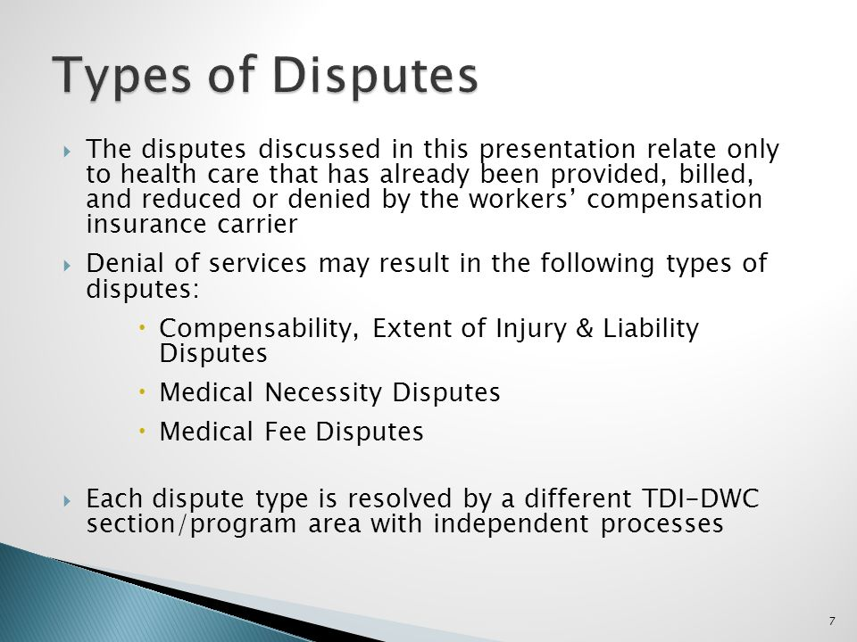 The disputes discussed in this presentation relate only to health care that has already been provided, billed, and reduced or denied by the workers compensation insurance carrier Denial of services may result in the following types of disputes: Compensability, Extent of Injury & Liability Disputes Medical Necessity Disputes Medical Fee Disputes Each dispute type is resolved by a different TDI-DWC section/program area with independent processes 7