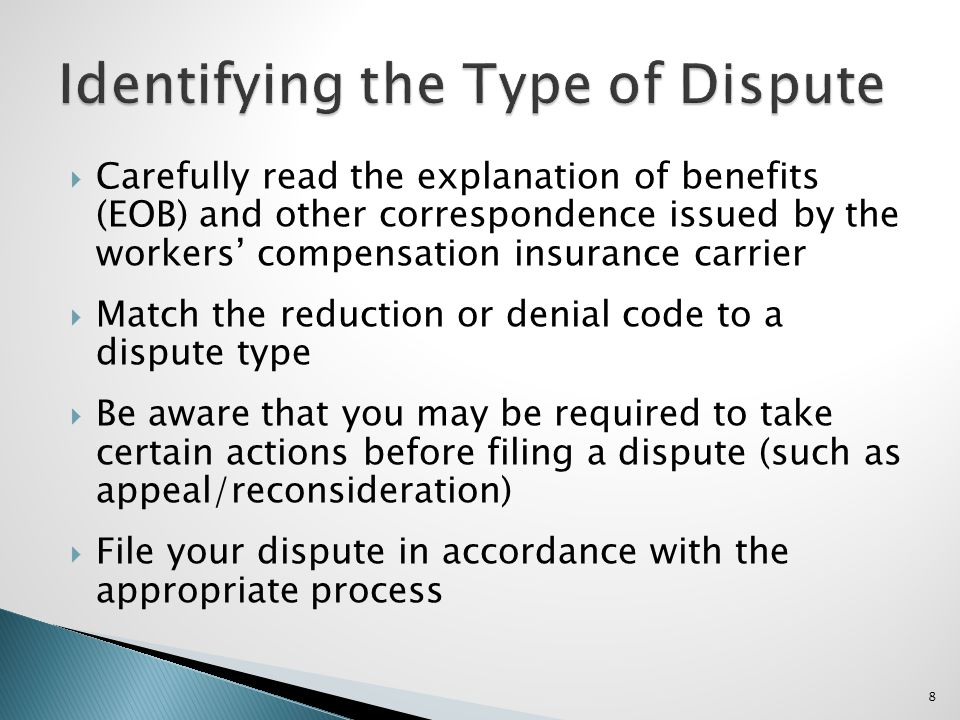 Carefully read the explanation of benefits (EOB) and other correspondence issued by the workers compensation insurance carrier Match the reduction or denial code to a dispute type Be aware that you may be required to take certain actions before filing a dispute (such as appeal/reconsideration) File your dispute in accordance with the appropriate process 8