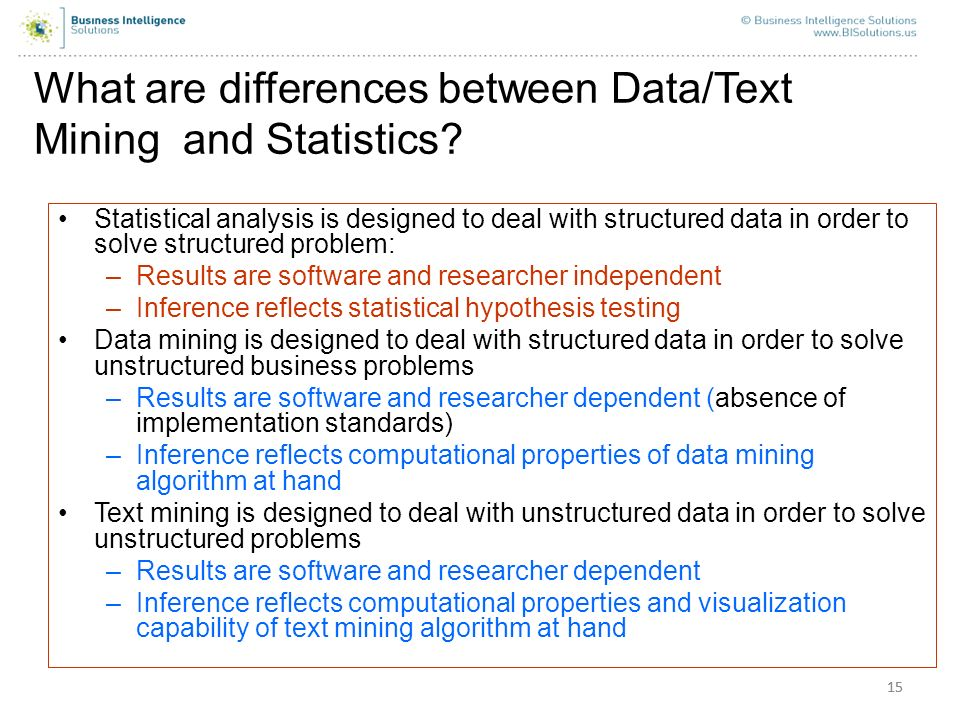 15 What are differences between Data/Text Mining and Statistics? Statistical analysis is designed to deal with structured data in order to solve struc