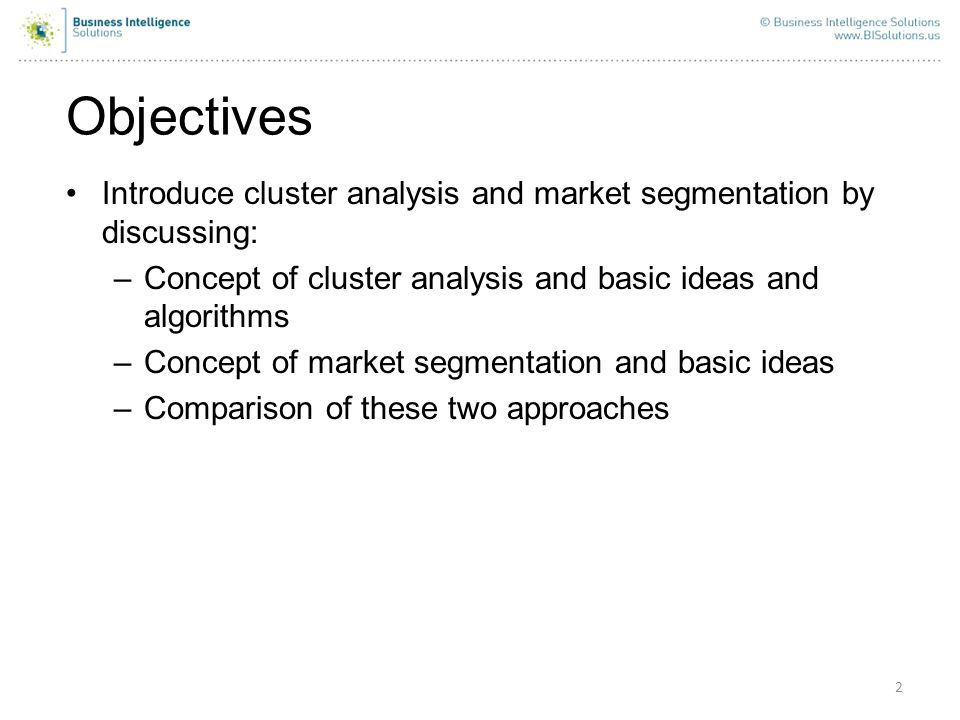 Objectives 2 Introduce cluster analysis and market segmentation by discussing: –Concept of cluster analysis and basic ideas and algorithms –Concept of