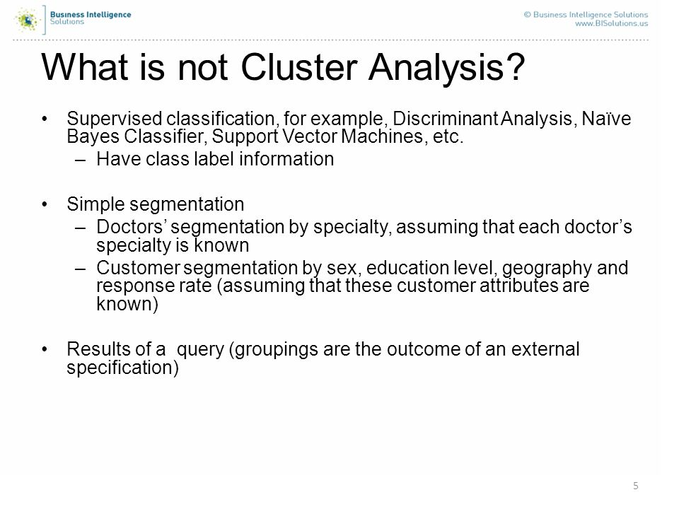 5 What is not Cluster Analysis? Supervised classification, for example, Discriminant Analysis, Naïve Bayes Classifier, Support Vector Machines, etc. –