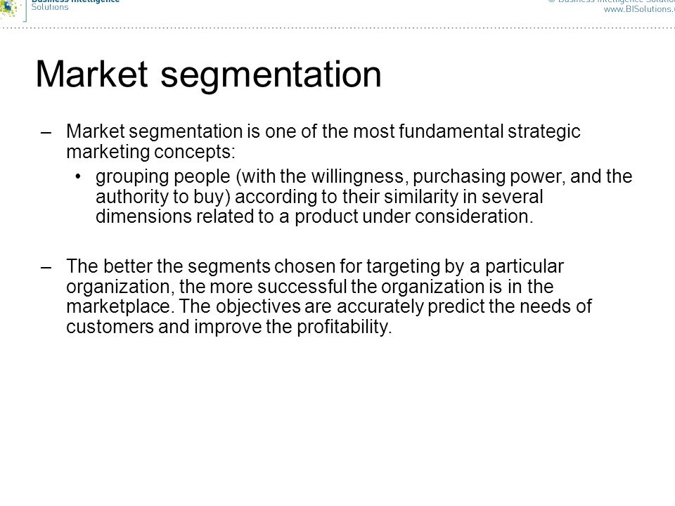 8 Market segmentation –Market segmentation is one of the most fundamental strategic marketing concepts: grouping people (with the willingness, purchas