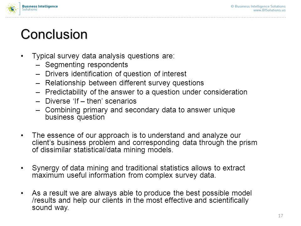 17 Conclusion Typical survey data analysis questions are: –Segmenting respondents –Drivers identification of question of interest –Relationship between different survey questions –Predictability of the answer to a question under consideration –Diverse If – then scenarios –Combining primary and secondary data to answer unique business question The essence of our approach is to understand and analyze our clients business problem and corresponding data through the prism of dissimilar statistical/data mining models.