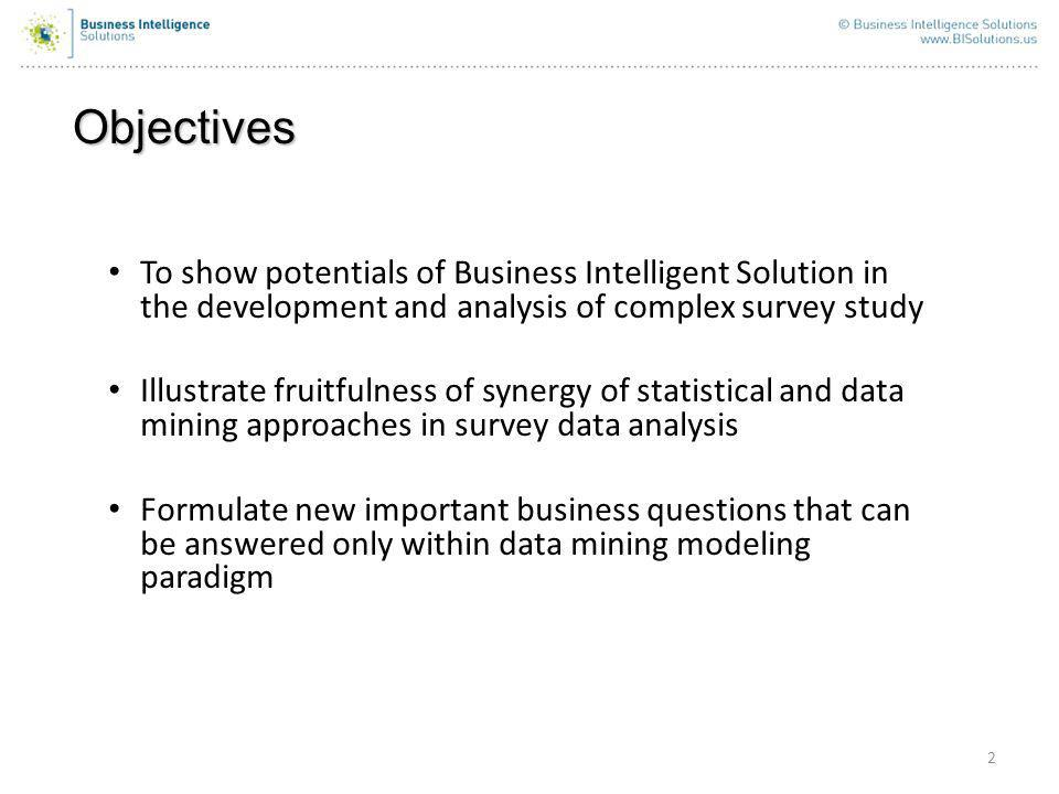 Objectives 2 To show potentials of Business Intelligent Solution in the development and analysis of complex survey study Illustrate fruitfulness of synergy of statistical and data mining approaches in survey data analysis Formulate new important business questions that can be answered only within data mining modeling paradigm