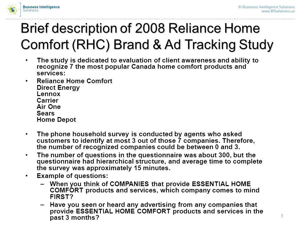 Brief description of 2008 Reliance Home Comfort (RHC) Brand & Ad Tracking Study 3 The study is dedicated to evaluation of client awareness and ability to recognize 7 the most popular Canada home comfort products and services: Reliance Home Comfort Direct Energy Lennox Carrier Air One Sears Home Depot The phone household survey is conducted by agents who asked customers to identify at most 3 out of those 7 companies.