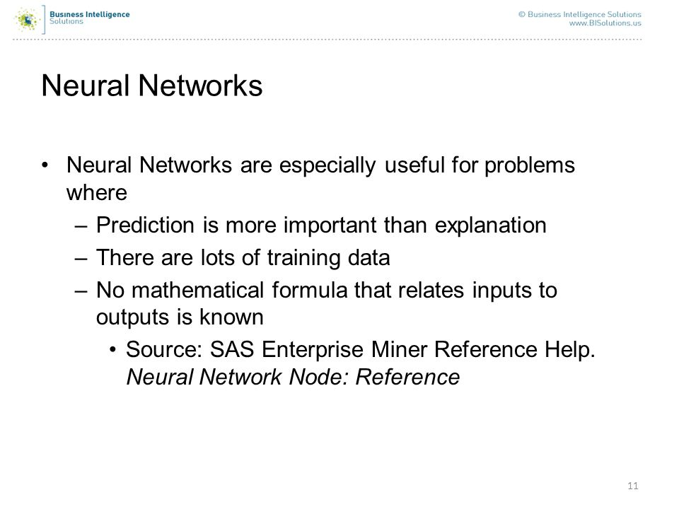 11 Neural Networks Neural Networks are especially useful for problems where –Prediction is more important than explanation –There are lots of training