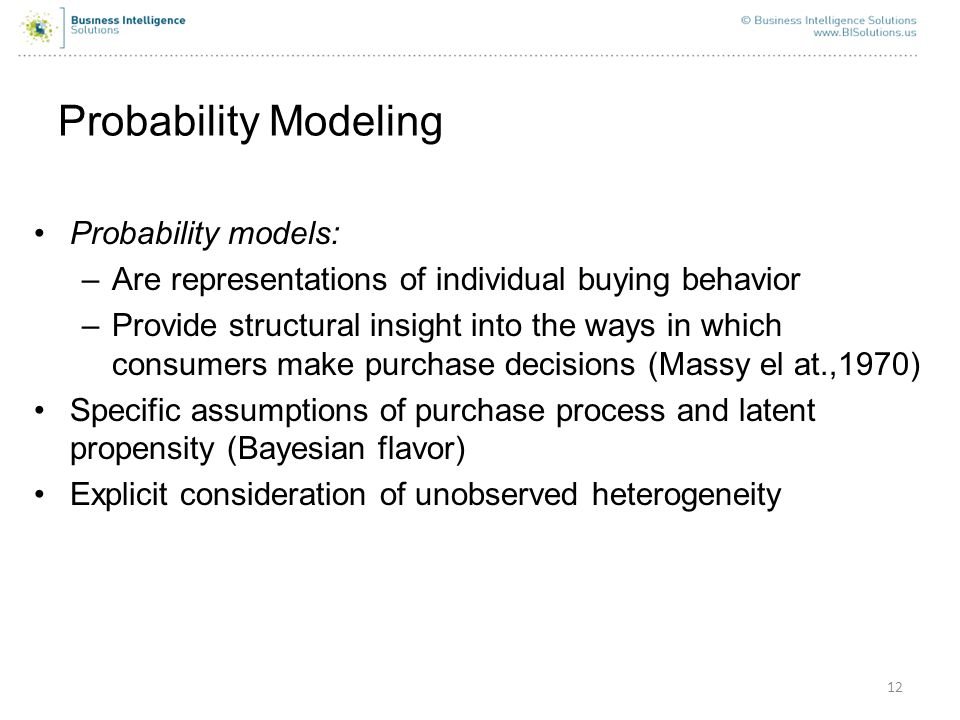 12 Probability Modeling Probability models: –Are representations of individual buying behavior –Provide structural insight into the ways in which cons