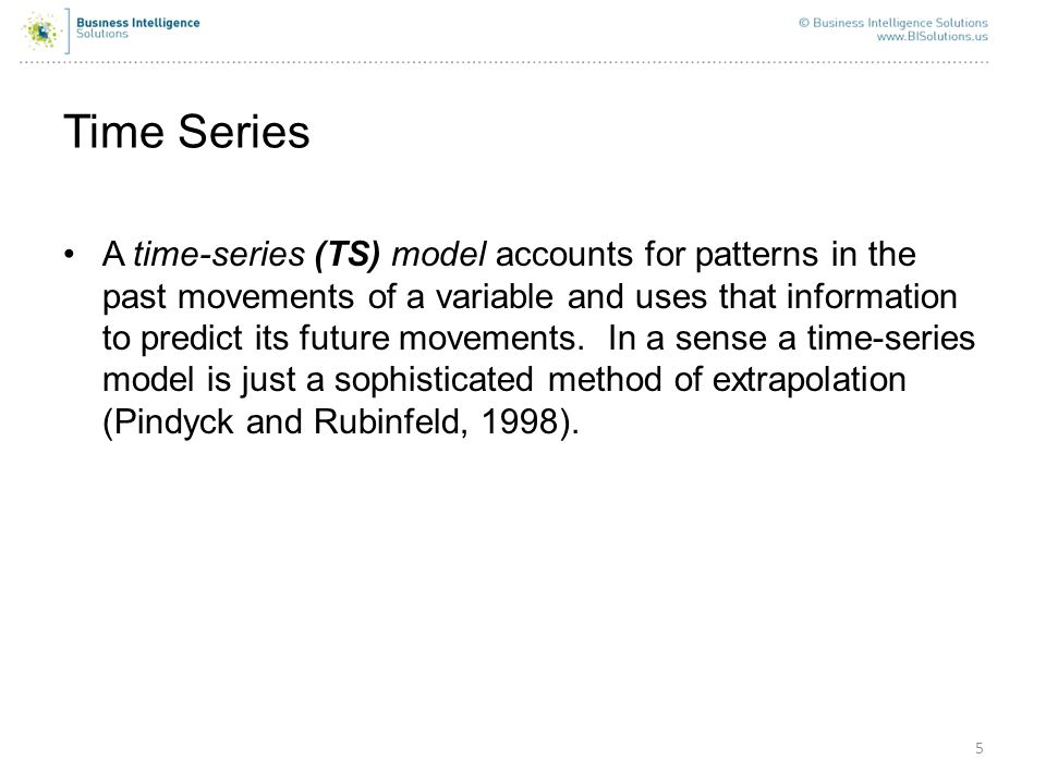 5 Time Series A time-series (TS) model accounts for patterns in the past movements of a variable and uses that information to predict its future movem