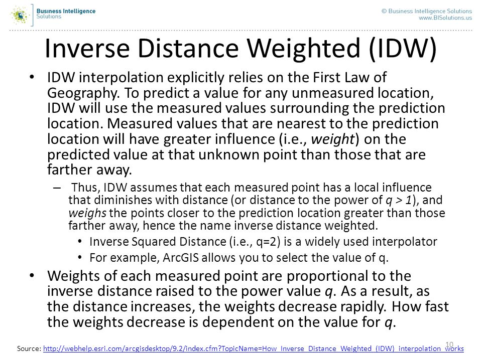 10 Inverse Distance Weighted (IDW) IDW interpolation explicitly relies on the First Law of Geography. To predict a value for any unmeasured location,