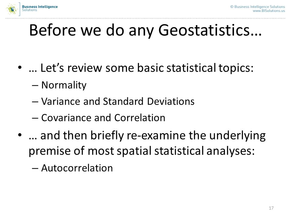 17 Before we do any Geostatistics… … Lets review some basic statistical topics: – Normality – Variance and Standard Deviations – Covariance and Correl