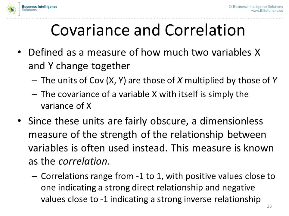 23 Covariance and Correlation Defined as a measure of how much two variables X and Y change together – The units of Cov (X, Y) are those of X multipli